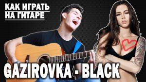 GAZIROVKA - BLACK аккорды, текст, перебор, бой, разбор песни